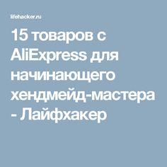 15 товаров с AliExpress для начинающего хендмейд-мастера - Лайфхакер