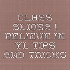 Class Slides | Believe in YL Tips and Tricks