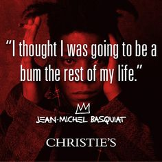 """""""I thought I was going to be a bum the rest of my life."""" - Jean-Michel Basquiat"""