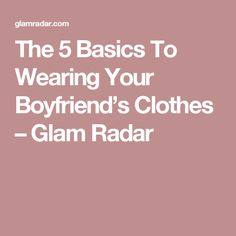 The 5 Basics To Wearing Your Boyfriend's Clothes – Glam Radar