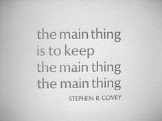the main thing is to keep the main thing the main thing - Covey