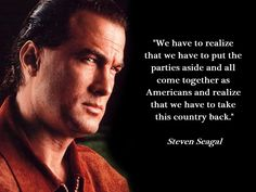 """Steven Seagal: If Benghazi Truth Comes Out Obama Won't Make It; Impeachment.  """"We have to realize that we have to put the parties aside and all come together as Americans and realize that we have to take this country back."""" – Steven Seagal ... FEB 24 2014"""