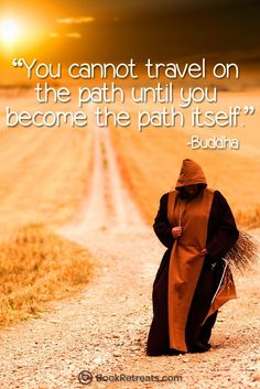 """You cannot travel on the path until you become the path itself."" Profound meditation quotes by Buddha and other teachers at: http://bookretreats.com/blog/101-quotes-will-change-way-look-meditation"