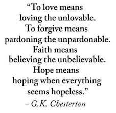 to love means loving the unlovable. to forgive means pardoning the unpardonable. faith means believing the unbelievable. hope means hoping when everything seems hopeless.
