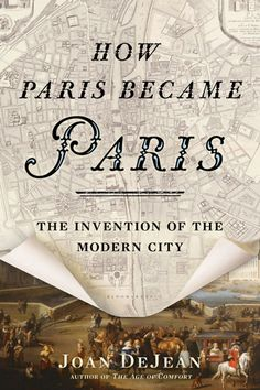 How Paris Became Paris: The Invention of the Modern City by Joan DeJean (Bloomsbury)