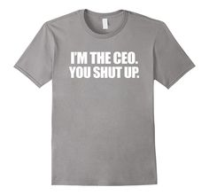 I'm the CEO You Shut Up Funny Sayings Great Gifts T-Shirt
