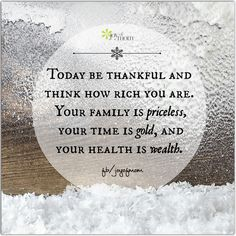 Today be Thankful and think how rich you are. Your family is priceless, your time is gold, and your health is wealth.