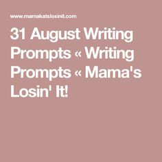 31 August Writing Prompts « Writing Prompts « Mama's Losin' It!