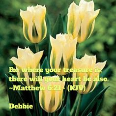 """~ Matthew 6:21~ (KJV). """"For where your treasure is, there will your heart be also."""""""