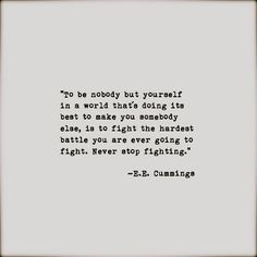 """To be nobody but yourself in a world that's doing it best to make you somebody else, is to fight the hardest battle you are ever going to fight."" E.E. Cummings"
