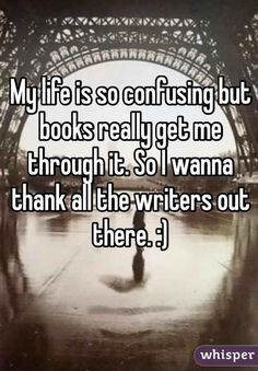 Out there, there is someone who needs you.  Your book/ story will get them through it.  Will you disappoint them?  31 Confessions Any Book Lover Will Understand