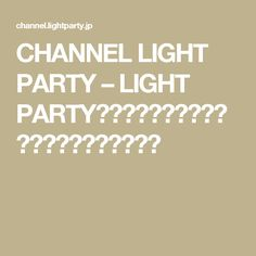 CHANNEL LIGHT PARTY – LIGHT PARTYのお送りするネット番組ポータルサイトです。