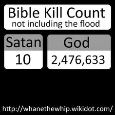 Comparing God to Satan when it comes to kills in the Bible. Satan has 10, god has 2,476,633 (not including the flood).