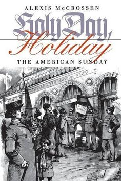 Holy Day, Holiday: The American Sunday by Alexis McCrossen…