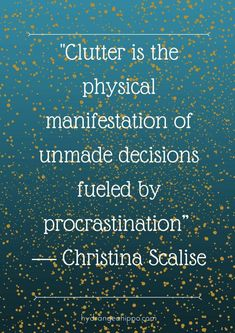 Clutter= physical manifestations of unmade decisions fueled by procrastination