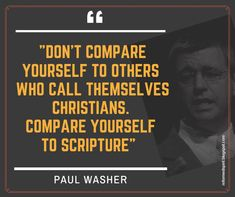 """""""Don't compare yourself to others who call themselves Christians. Compare yourself to Scripture"""" - Paul Washer 