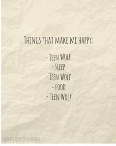 Things that make me happy: - Teen Wolf -Sleep -Teen Wolf -Food -Teen Wolf