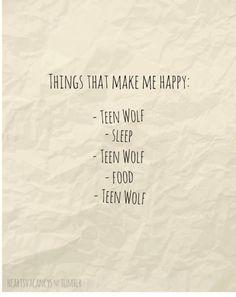 Things that make me happy: - Teen Wolf -Sleep -Teen Wolf -Food -Teen Wolf