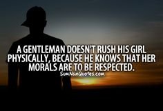 A gentleman doesn't rush his girl physically, because he knows her morals are to be respected.