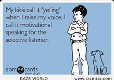 "MY KIDS CALL IT ""YELLING""  WHEN I …"