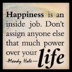 Happiness is an inside job Don't assign anyone else that much power over your life | Inspirational Quotes