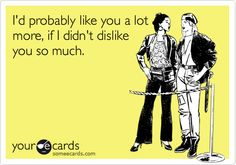I'd probably like you a lot more, if I didn't dislike you so much.