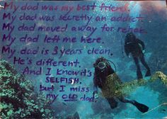 My dad was my best friend. my dad was secretly an addict. My dad moved away for rehab. My dad left me here. My dad is 3 years clean. He's different. And I know it's SELFISH, but I miss my OLD dad. PostSecret.