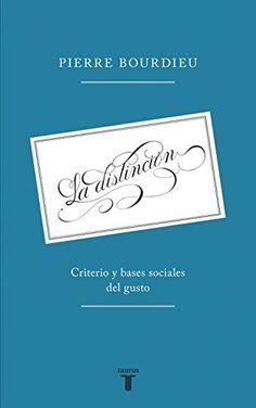 La distinción : criterio y bases sociales del gusto / Pierre Bourdieu. Taurus, 2015
