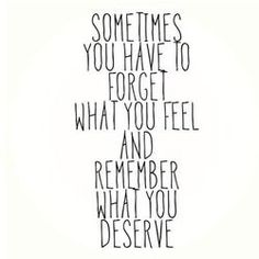 Sometimes You Have To Forget What You Feel & Remember What You Deserve