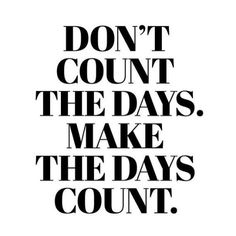 Dont count the days. Make the days count....