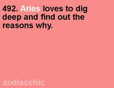 Aries loves to dig deep and find out why  This is me!!!