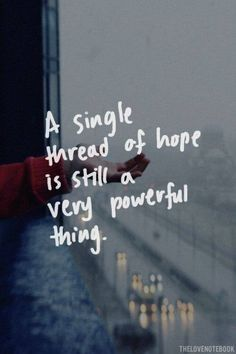 A single thread of hope is still a very powerful thing.