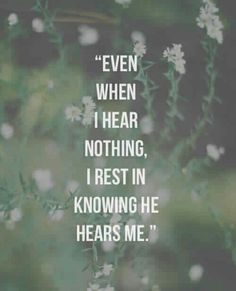 """Even when I hear nothing, I rest in knowing He hears me."""