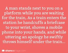 A man stands next to you on a platform while you are waiting for the train. As a train enters the station, he handcuffs a briefcase to your wrist, shoves a mobile phone in your hands, and while uttering an apology, swiftly throws himself under the train.