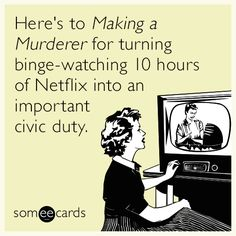 Here's to Making a Murderer for turning binge-watching 10 hours of Netflix into an important civic duty.