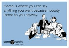Funny Family Ecard: Home is where you can say anything you want because nobody listens to you anyway.