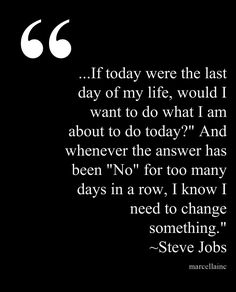 """If today were the last day of my life, would I want to do what I am about to do today?"" And whenever the answer has been ""No"" for too many days in a row, I know I need to change something. Steve Jobs #marcellaINCThis quote courtesy of @Pinstamatic (http://pinstamatic.com)"