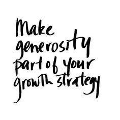 Make generosity part of your growth strategy.