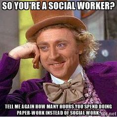So you're a social worker? Tell me again how many hours you spend doing paper-work instead of social work. - Willy Wonka | Meme Generator
