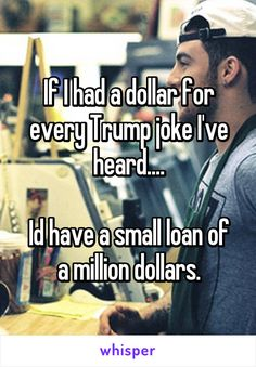 If I had a dollar for every Trump joke I've heard....  Id have a small loan of a million dollars.