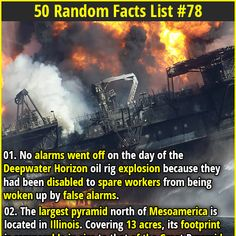 Random Facts | 01. No alarms went off on the day of the Deepwater Horizon oil rig explosion because they had been disabled to spare workers from being woken up by false alarms. | 02. The cafeteria scene in Spider-Man where Tobey Maguire catches falling food on a tray is actually real with no CGI involved. It took Tobey 156 takes to nail the shot.
