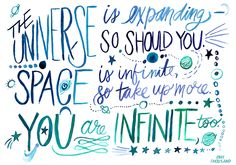 the universe is expanding - so should you. Space is infinite, so take up more. You are infinite, too.