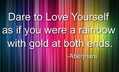 "Quotes of self-empowerment: ""Dare to love yourself as if you were a rainbow with gold at both ends."" --from The River of Winged Dreams & Journey through the Rainbow: Quotations from a Life Made Out of Poetry  Art graphic by Coach Cheryl National Poetry Month."