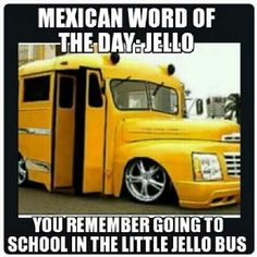 Mexican word of the day: Jello  You remember going to school in the little jello bus
