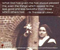 What God has given me has always pleased me, even the things which appear to me less good and less beautiful than those which others had. Therese of Lisieux Best And Less, Sermon Notes, St Therese Of Lisieux, Word Of Faith, Church Quotes, Saint Quotes, Daily Devotional, Jesus Quotes, Catholic