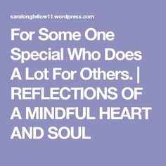 For Some One Special Who Does A Lot For Others. | REFLECTIONS OF A MINDFUL HEART  AND SOUL