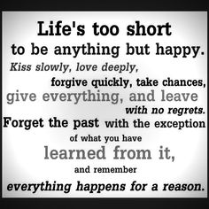 Life's too short to be anything but happy. Kiss slowly, love deeply, forgive quickly, take chances, give everything, and leave with no regrets. Forget the past with the exception of what you have learned from it, and remember everything happens for a reason.