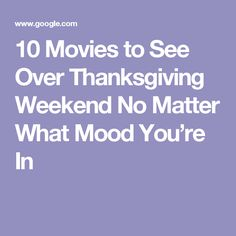 10 Movies to See Over Thanksgiving Weekend No Matter What Mood You're In