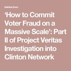 'How to Commit Voter Fraud on a Massive Scale': Part II of Project Veritas Investigation into Clinton Network