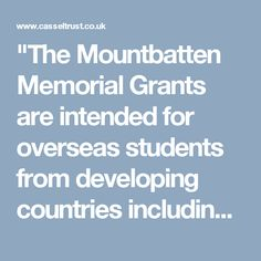 """The Mountbatten Memorial Grants are intended for overseas students from developing countries including the Commonwealth, who have encountered unforeseen financial difficulty in, or towards the end, of their final year of study at a university in the United Kingdom."""